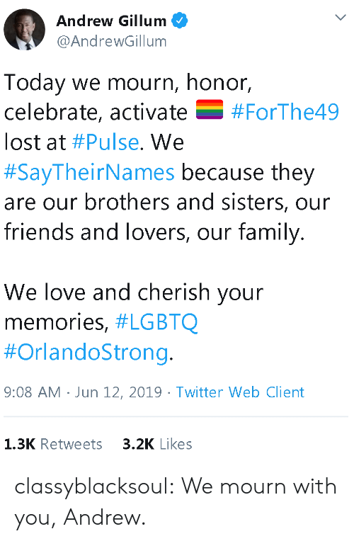 pulse: Andrew Gillum  @AndrewGillum  Today we mourn, honor,  celebrate, activate  V  #ForThe49  lost at #Pulse. We  #SayTheirNames because they  are our brothers and sisters, our  friends and lovers, our family.  We love and cherish your  memories, #LGBTQ  #OrlandoStrong.  9:08 AM Jun 12, 2019 Twitter Web Client  3.2K Likes  1.3K Retweets classyblacksoul:  We mourn with you, Andrew.