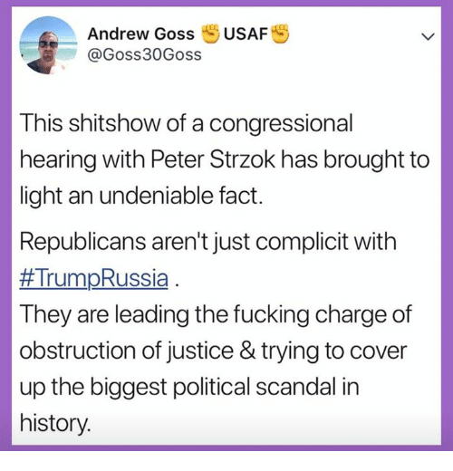 Fucking, History, and Justice: Andrew Goss USAFS  @Goss30Goss  This shitshow of a congressional  hearing with Peter Strzok has brought to  light an undeniable fact.  Republicans aren't just complicit with  #Trum-Russia  They are leading the fucking charge of  obstruction of justice & trying to cover  up the biggest political scandal in  history.