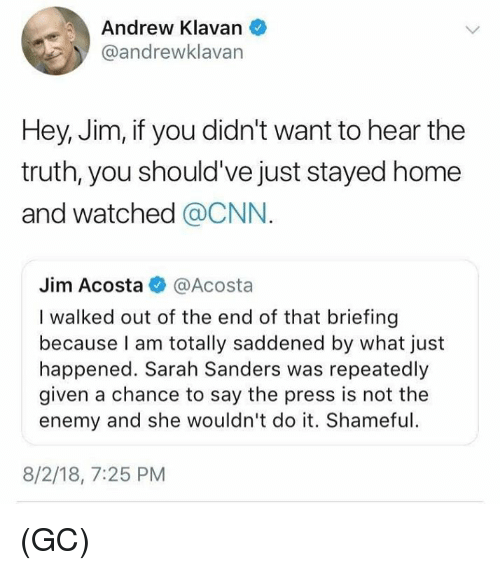 shameful: Andrew Klavan  @andrewklavan  Hey, Jim, if you didn't want to hear the  truth, you should've just stayed home  and watched @CNN.  Jim Acosta@Acosta  I walked out of the end of that briefing  because I am totally saddened by what just  happened. Sarah Sanders was repeatedly  given a chance to say the press is not the  enemy and she wouldn't do it. Shameful  8/2/18, 7:25 PM (GC)