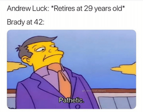 Andrew Luck: Andrew Luck: *Retires at 29 years old*  Brady at 42:  FUNNIESTNFLMEMES  Pathetic.