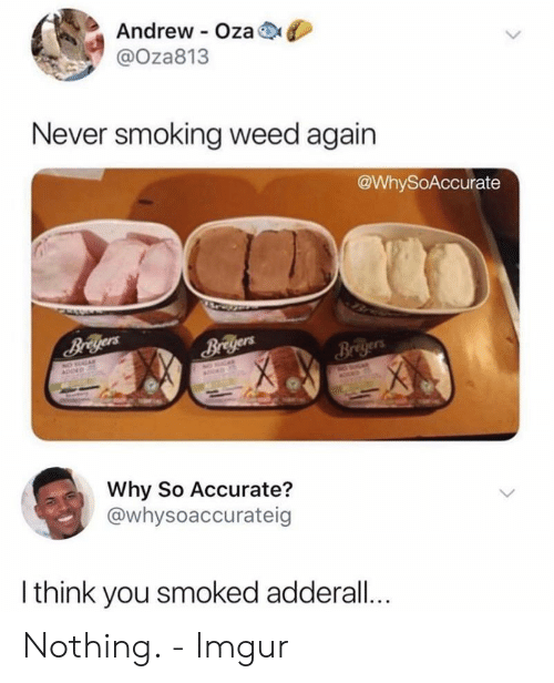 Adderall: Andrew Oza  @Oza813  Never smoking weed again  @WhySoAccurate  Briyers  Why So Accurate?  @whysoaccurateig  I think you smoked adderall... Nothing. - Imgur