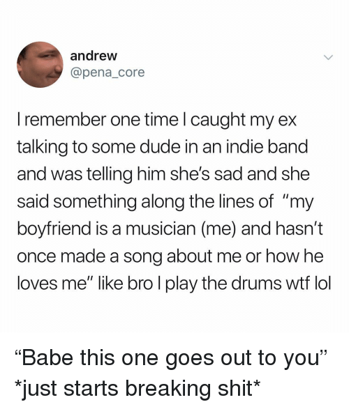 "Dude, Lol, and Shit: andrew  @pena_core  I remember one time l caught my ex  talking to some dude in an indie band  and was telling him she's sad and she  said something along the lines of ""my  boyfriend is a musician (me) and hasn't  once made a song about me or how he  loves me"" like bro l play the drums wtf lol ""Babe this one goes out to you"" *just starts breaking shit*"