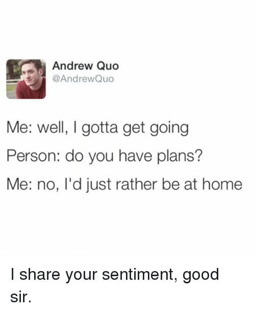 Memes, Good, and Home: Andrew Quo  @AndrewQuo  Me: well, I gotta get going  Person: do you have plans?  Me: no, l'd just rather be at home I share your sentiment, good sir.
