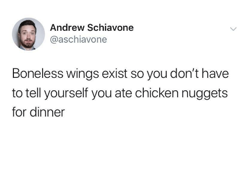 andrew: Andrew Schiavone  @aschiavone  Boneless wings exist so you don't have  to tell yourself you ate chicken nuggets  for dinner