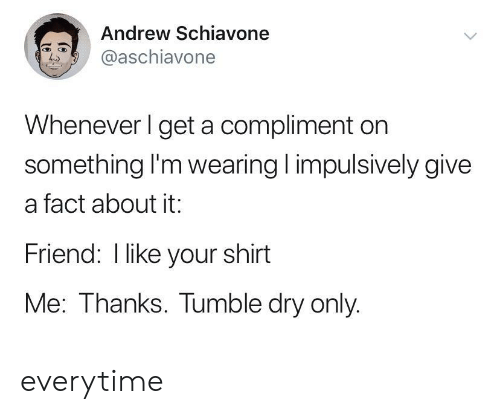 your shirt: Andrew Schiavone  @aschiavone  Whenever I get a compliment on  something I'm wearing impulsively give  a fact about it:  Friend: I like your shirt  Me: Thanks. Tumble dry only. everytime