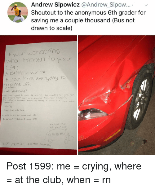 Club, Crying, and Memes: Andrew Sipowicz @Andrew_Sipow...  Shoutout to the anonymous 6th grader for  saving me a couple thousand (Bus not  drawn to scale)  If your wondering  what happan to youn  Can  BUS:449 hit youir car  t stops hene everyday to  drop me oFF  ot 5:  HT Happened?  She woas trying to pall off and hit the coar She hit and run  She tried to vear over and squeeze threw but cculdn  sne actually squeezed +hreuw.She make a dent and So woh  happened  Sorr  -Driver SEat ef Door  tady in the bus driver Seat 449  BUFFaLO PUBLIC SCHooL BUS  thE bus that  hit your car  a grader at Houghten Acade Post 1599: me = crying, where = at the club, when = rn