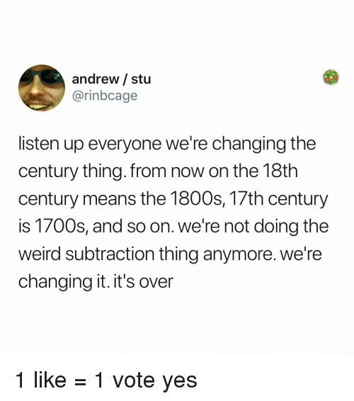Memes, Weird, and 🤖: andrew / stu  @rinbcage  listen up everyone we're changing the  century thing.from now on the 18th  century means the 1800s, 17th century  is 1700s, and so on. we're not doing the  weird subtraction thing anymore. we're  changing it. it's over 1 like = 1 vote yes