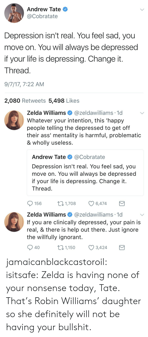 happy people: Andrew Tate  @Cobratate  Depression isn't real. You feel sad, you  move on. You will always be depressed  if your life is depressing. Change it  Thread  9/7/17, 7:22 AM  2,080 Retweets 5,498 Likes   Zelda Williams@zeldawilliams 1d  Whatever your intention, this 'happy  people telling the depressed to get off  their ass' mentality is harmful, problematic  & wholly useless  Andrew Tate @Cobratate  Depression isn't real. You feel sad, you  move on. You will always be depressed  if your life is depressing. Change it  Thread  156  1,708  6,474   Zelda Williams @zeldawilliams 1c  If you are clinically depressed, your pain is  real, & there is help out there. Just ignore  the willfully ignorant.  40  01,150 3,424 jamaicanblackcastoroil:  isitsafe:  Zelda is having none of your nonsense today, Tate.  That's Robin Williams' daughter so she definitely will not be having your bullshit.
