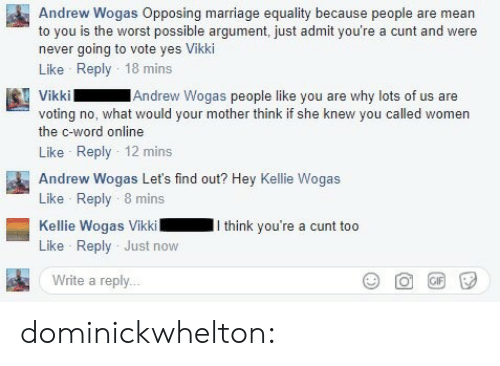 You Called: Andrew Wogas Opposing marriage equality because people are mean  to you is the worst possible argument, just admit you're a cunt and were  never going to vote yes Vikki  Like Reply 18 mins  Andrew Wogas people like you are why lots of us are  voting no, what would your mother think if she knew you called women  the c-word online  Like Reply 12 mins  Andrew Wogas Let's find out? Hey Kellie Wogas  Like Reply 8 mins  Kellie Wogas VikkiI think you're a cunt too  Like Reply Just now  Write a reply.. dominickwhelton: