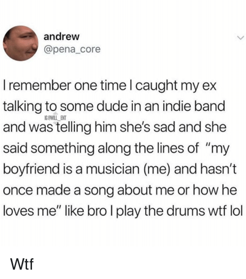 "Dude, Memes, and Wtf: andreww  @pena_core  I remember one time l caught my ex  talking to some dude in an indie band  and was telling him she's sad and she  said something along the lines of ""my  boyfriend is a musician (me) and hasn't  once made a song about me or how he  loves me"" like bro I play the drums wtf lo  IG OWILL ENT Wtf"