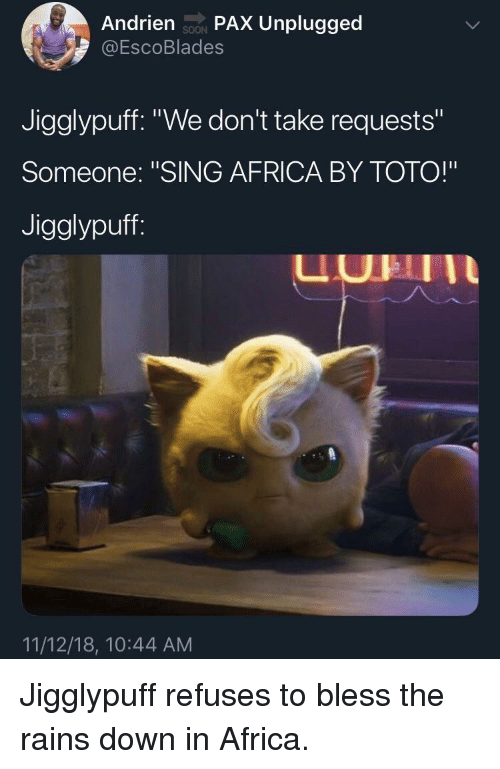 "toto: Andrien soN PAX Unplugged  @EscoBlades  SOON  Jigglypuff. ""We don't take requests""  Someone: ""SING AFRICA BY TOTO!""  Jigglypuff  UHII  11/12/18, 10:44 AM Jigglypuff refuses to bless the rains down in Africa."