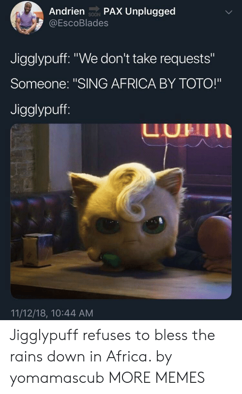 "toto: Andrien soN PAX Unplugged  @EscoBlades  SOON  Jigglypuff. ""We don't take requests""  Someone: ""SING AFRICA BY TOTO!""  Jigglypuff  UHII  11/12/18, 10:44 AM Jigglypuff refuses to bless the rains down in Africa. by yomamascub MORE MEMES"