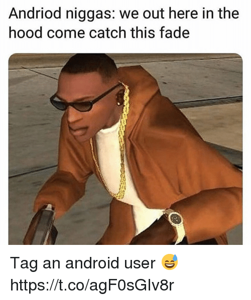 We Out: Andriod niggas: we out here in the  hood come catch this fade  rl Tag an android user 😅 https://t.co/agF0sGIv8r