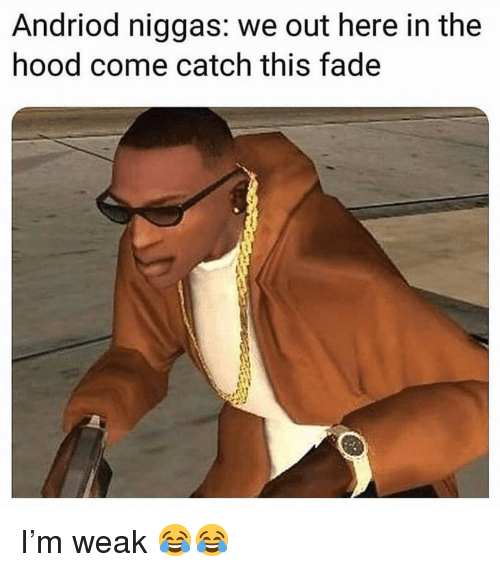 We Out: Andriod niggas: we out here in the  hood come catch this fade I'm weak 😂😂