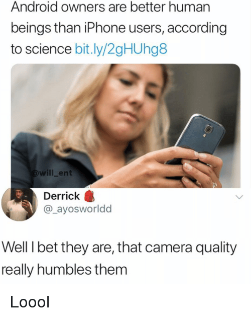 Android, I Bet, and Iphone: Android owners are better human  beings than iPhone users, according  to science bit.ly/2gHUhg8  will_ent  Derrick  @_ayosworldd  Well I bet they are, that camera quality  really humbles them Loool
