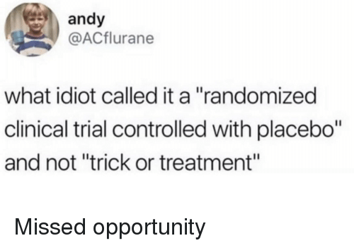 "Clinical: andy  @ACflurane  what idiot called it a ""randomized  clinical trial controlled with placebo""  and not ""trick or treatment"" Missed opportunity"