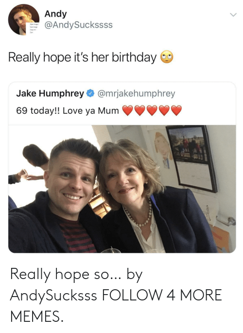 Birthday, Dank, and Love: Andy  @AndySuckssss  Save image  Really hope it's her birthday  Humphrey @mrjakehumphrey  69 today!! Love ya Mum Really hope so… by AndySucksss FOLLOW 4 MORE MEMES.