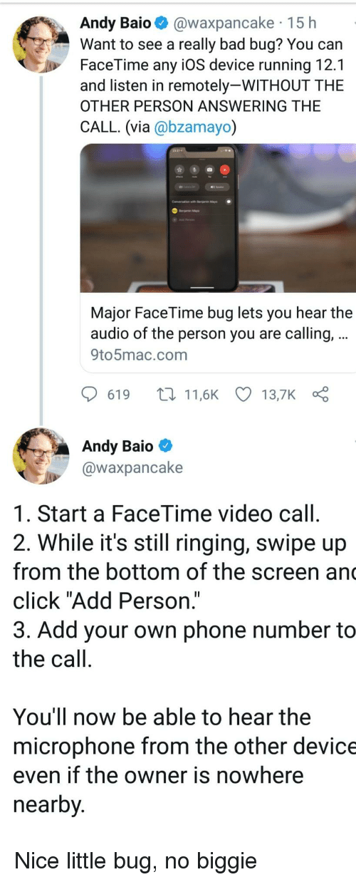"Bad, Click, and Facetime: Andy Baio @waxpancake 15 h  Want to see a really bad bug? You can  FaceTime any iOS device running 12.1  and listen in remotely-WITHOUT THE  OTHER PERSON ANSWERING THE  CALL. (via @bzamayo)  Conversation with r  Major FaceTime bug lets you hear the  audio of the person you are calling,  9to5mac.com  619 t11,6K 13,7K  Andy Baio  @waxpancake  1. Start a FaceTime video call  2. While it's still ringing, swipe up  from the bottom of the screen an  click ""Add Person.""  3. Add your own phone number to  the call  You'll now be able to hear the  microphone from the other device  even if the owner is nowhere  nearby Nice little bug, no biggie"