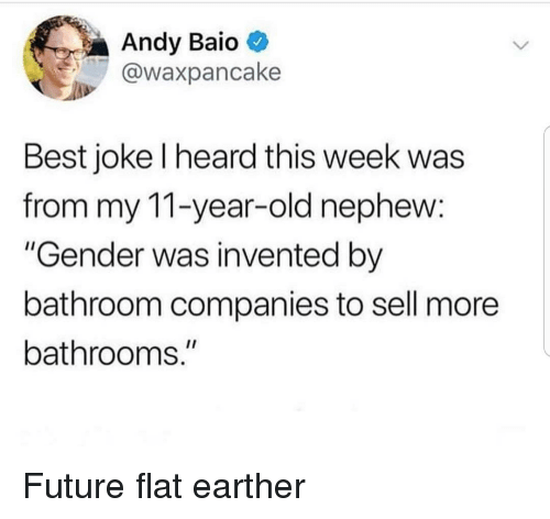 """Future, Best, and Old: Andy Baio  @waxpancake  Best joke l heard this week was  from my 11-year-old nephew:  """"Gender was invented by  bathroom companies to sell more  bathrooms."""" Future flat earther"""