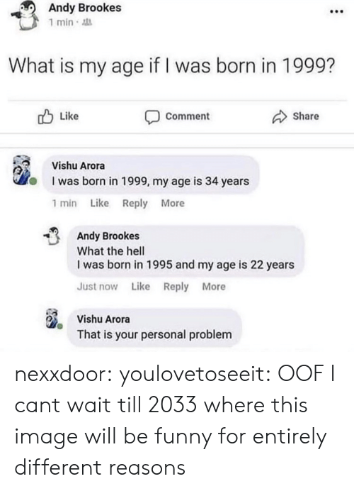 Wait Till: Andy Brookes  1 min  What is my age if I was born in 1999?  Like  Share  Comment  Vishu Arora  I was born in 1999, my age is 34 years  1 min Like Reply More  Andy Brookes  What the hell  I was born in 1995 and my age is 22 years  Just now Like Reply More  Vishu Arora  That is your personal problem nexxdoor: youlovetoseeit: OOF  I cant wait till 2033 where this image will be funny for entirely different reasons