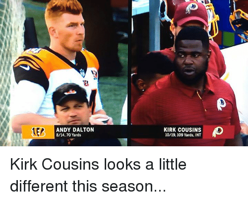 Andy Dalton: ANDY DALTON  8/14.70 Yards  KIRK COUSINS  10/19,109 Yards, INT Kirk Cousins looks a little different this season...