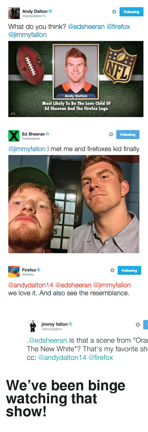 "Andy Dalton: Andy Dalton  @andydalton14  Following  What do you think? @edsheeran @firefox  @jimmyfallon  Andy Dalton  Most Likely To Be The Love Child Of  Ed Sheeran And The Firefox Logo   Ed Sheeran  @edsheeran  Following  @jimmyfallon I met me and firefoxes kid finally   Firefox  @firefox  Following  @andydalton14 @edsheeran @jimmyfallon  we love it. And also see the resemblance <p><figure class=""tmblr-full"" data-orig-height=""400"" data-orig-width=""1266""><img src=""https://78.media.tumblr.com/477c4e7765aa90b83ce5ed4769792606/tumblr_inline_nuzpaq2bzv1qgt12i_540.png"" data-orig-height=""400"" data-orig-width=""1266""/></figure></p><h2>We've been binge watching that show! </h2>"