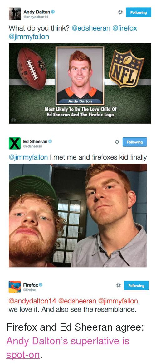 "Andy Dalton: Andy Dalton  @andydalton14  Following  What do you think? @edsheeran @firefox  @jimmyfallon  Andy Dalton  Most Likely To Be The Love Child Of  Ed Sheeran And The Firefox Logo   Ed Sheeran  @edsheeran  Following  @jimmyfallon I met me and firefoxes kid finally   Firefox  @firefox  Following  @andydalton14 @edsheeran @jimmyfallon  we love it. And also see the resemblance <p>Firefox and Ed Sheeran agree: <a href=""https://www.youtube.com/watch?v=oB4R7twWMjs&amp;index=38&amp;list=UU8-Th83bH_thdKZDJCrn88g"" target=""_blank"">Andy Dalton's superlative is spot-on</a>.</p>"