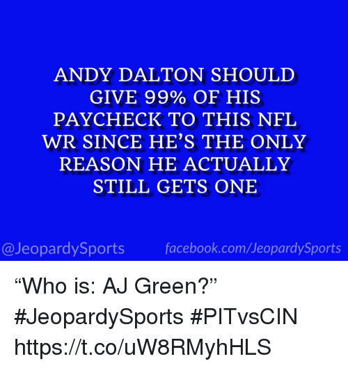 "Andy Dalton: ANDY DALTON SHOULD  GIVE 99% OF HIS  PAYCHECK TO THIS NFL  WR SINCE HE'S THE ONLY  REASON HE ACTUALLY  STILL GETS ONE  @JeopardySportsfacebook.com/JeopardySports ""Who is: AJ Green?"" #JeopardySports #PITvsCIN https://t.co/uW8RMyhHLS"