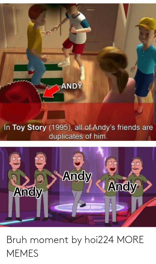 All Of: ANDY  In Toy Story (1995), all of Andy's friends are  duplicates of him.  Andy  Andy  Andy Bruh moment by hoi224 MORE MEMES