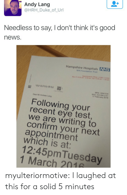appointment: Andy Lang  @HRH_Duke_of_Url  Needless to say, I don't think it's good  news  Hampshire Hospitals NHS  NHS Foundation Trust  Aepointments Officer 01062 111000  Mon F n 00 am  00 pm.Sat 10.00 am  MRN 30041035  NHS 432 994 2161  17 February 2016  Dear Mr Andrew Lang  Following your  recent eye test  we are writing to  confirm your next  appointment  which is at:  12:45pmTuesday  1 March 2016 myulteriormotive: I laughed at this for a solid 5 minutes