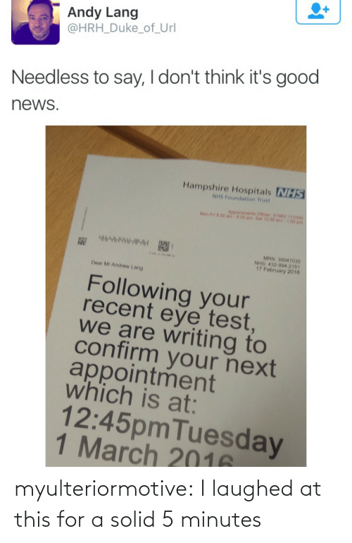 5 minutes: Andy Lang  @HRH_Duke_of_Url  Needless to say, I don't think it's good  news  Hampshire Hospitals NHS  NHS Foundation Trust  Aepointments Officer 01062 111000  Mon F n 00 am  00 pm.Sat 10.00 am  MRN 30041035  NHS 432 994 2161  17 February 2016  Dear Mr Andrew Lang  Following your  recent eye test  we are writing to  confirm your next  appointment  which is at:  12:45pmTuesday  1 March 2016 myulteriormotive: I laughed at this for a solid 5 minutes