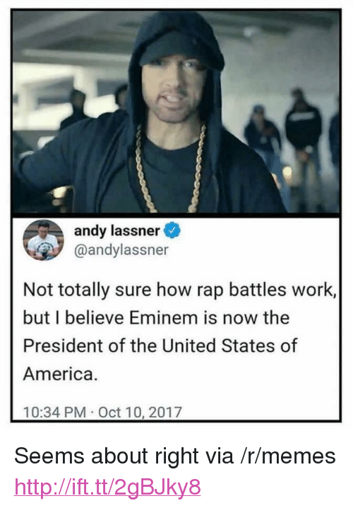 "Rap Battles: andy lassner  @andylassner  Not totally sure how rap battles work,  but I believe Eminem is now the  President of the United States of  America.  10:34 PM Oct 10, 2017 <p>Seems about right via /r/memes <a href=""http://ift.tt/2gBJky8"">http://ift.tt/2gBJky8</a></p>"