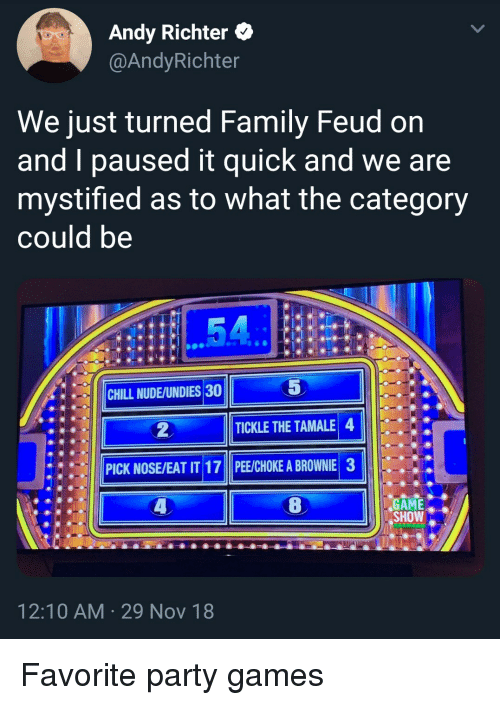 Chill, Family, and Family Feud: Andy Richter *  @AndyRichter  We just turned Family Feud on  and I paused it quick and we are  mystified as to what the category  could be  5  |||CHILL NUDE/UNDIES30  ●  TICKLE THE TAMALE 4  PICK NOSE/EAT IT 17 PE/CHOKE A BROWNIE 3  GAME.  SHOW  12:10 AM 29 Nov 18 Favorite party games