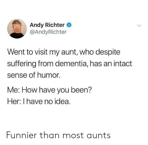 Dementia, Suffering, and Andy Richter: Andy Richter  @AndyRichter  Went to visit my aunt, who despite  suffering from dementia, has an intact  sense of humor.  Me: How have you been?  Her: I have no idea. Funnier than most aunts