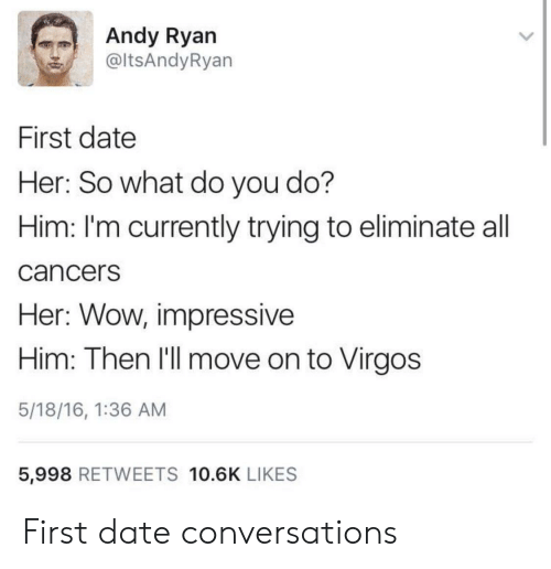 Wow, Date, and Her: Andy Ryan  @ltsAndyRyan  First date  Her: So what do you do?  Him: I'm currently trying to eliminate all  cancerS  Her: Wow, impressive  Him: Then I'll move on to Virgos  5/18/16, 1:36 AM  5,998 RETWEETS 10.6K LIKES First date conversations