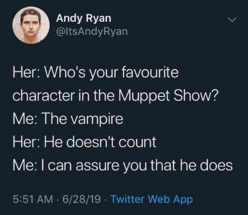 He Does: Andy Ryan  @ltsAndyRyan  Her: Who's your favourite  character in the Muppet Show?  Me: The vampire  Her: He doesn't count  Me:I can assure you that he does  5:51 AM · 6/28/19 · Twitter Web App