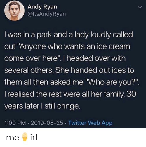 "cringe: Andy Ryan  @ltsAndyRyan  I was in a park and a lady loudly called  out ""Anyone who wants an ice cream  come over here"". I headed over with  several others. She handed out ices to  them all then asked me ""Who are you?""  I realised the rest were all her family. 30  years later I still cringe.  1:00 PM 2019-08-25 Twitter Web App me🍦irl"