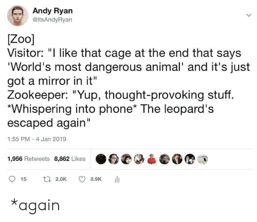 "Phone, Animal, and Mirror: Andy Ryan  @ltsAndyRyan  Zoo]  Visitor: ""I like that cage at the end that says  'World's most dangerous animal' and it's just  got a mirror in it""  Zookeeper: ""Yup, thought-provoking stuff.  Whispering into phone* The leopard's  escaped again""  1:55 PM -4 Jan 2019  1,956 Retweets 8,862 Likes  t 2.0K  15  8.9K *again"