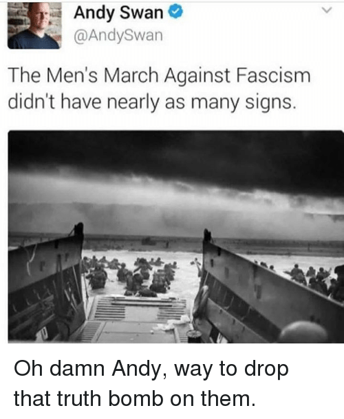Truth Bomb: Andy Swan  @AndySwan  The Men's March Against Fascism  didn't have nearly as many signs. Oh damn Andy, way to drop that truth bomb on them.