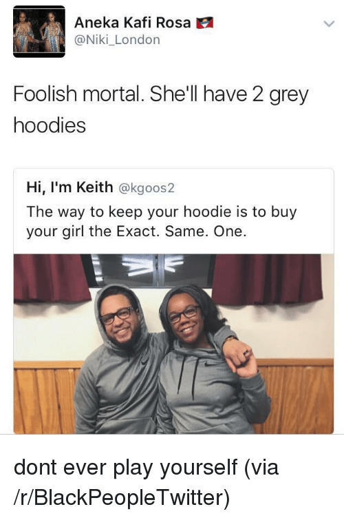 Dont Ever Play Yourself: Aneka Kafi Rosa  @Niki_London  Foolish mortal. She'll have 2 grey  hoodies  Hi, I'm Keith @kgoos2  The way to keep your hoodie is to buy  your girl the Exact. Same. One. <p>dont ever play yourself (via /r/BlackPeopleTwitter)</p>