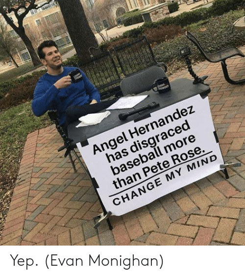 Baseball, Mlb, and Angel: Angel Hernandez  has disgraced  baseball more  than Pete Rose.  CHANGE MY MIND Yep.  (Evan Monighan)