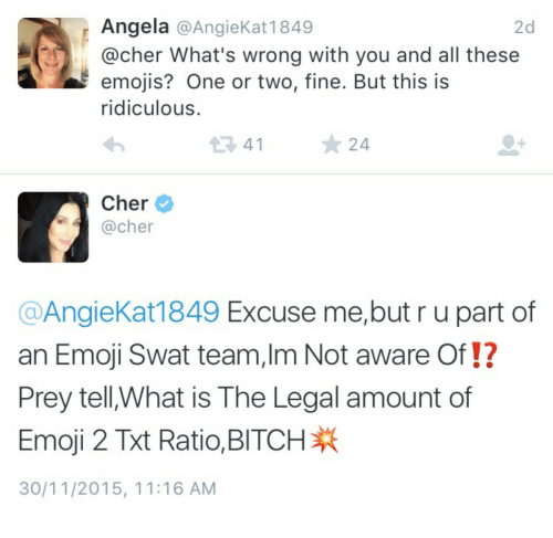 This Is Ridiculous: Angela @AngieKat 1849  @cher What's wrong with you and all these  emojis? One or two, fine. But this is  ridiculous  2d  34124  Cher  @cher  @AngieKat1849 Excuse me,but r u part of  an Emoji Swat team,Im Not aware Of!?  Prey tell,What is The Legal amount of  Emoji 2 Ratio. BITCH  30/11/2015, 11:16 AM