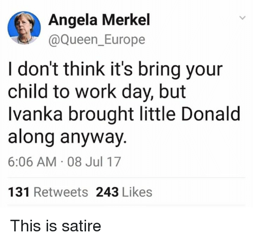 Queen, Work, and Europe: Angela Merkel  @Queen_Europe  I don't think it's bring your  child to work day, but  Ivanka brought little Donald  along anyway.  6:06 AM 08 Jul 17  131 Retweets 243 Likes This is satire