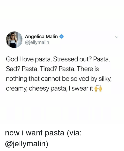 God, Love, and Relatable: Angelica Malin  @jellymalin  God I love pasta. Stressed out? Pasta.  Sad? Pasta. Tired? Pasta. There is  nothing that cannot be solved by silky,  creamy, cheesy pasta, I swear it now i want pasta (via: @jellymalin)