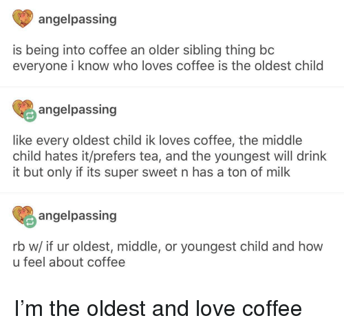 middle child: angelpassing  is being into coffee an older sibling thing bc  everyone i know who loves coffee is the oldest child  angelpassing  like every oldest child ik loves coffee, the middle  child hates it/prefers tea, and the youngest will drink  it but only if its super sweet n has a ton of milk  angelpassing  rb w/ if ur oldest, middle, or youngest child and how  u feel about coffee I'm the oldest and love coffee