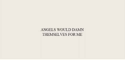 Angels, For, and Damn: ANGELS WOULD DAMN  THEMSELVES FOR ME