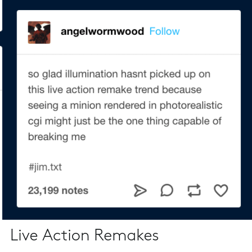 Remake: angelwormwood Follow  so glad illumination hasnt picked up on  this live action remake trend because  seeing a minion rendered in photorealistic  cgi might just be the one thing capable of  breaking me  #jim.txt  23,199 notes Live Action Remakes