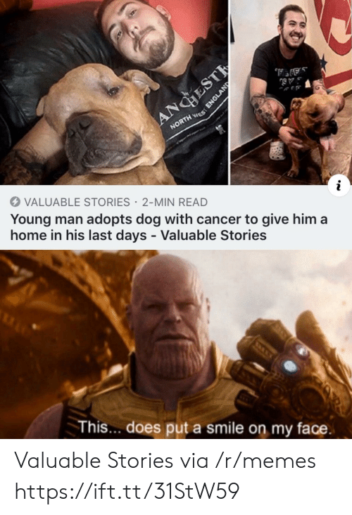 England: ANGHEST  NORTH ES  VALUABLE STORIES 2-MIN READ  Young man adopts dog with cancer to give him a  home in his last days - Valuable Stories  This... does put a smile on my face.  ENGLAND Valuable Stories via /r/memes https://ift.tt/31StW59
