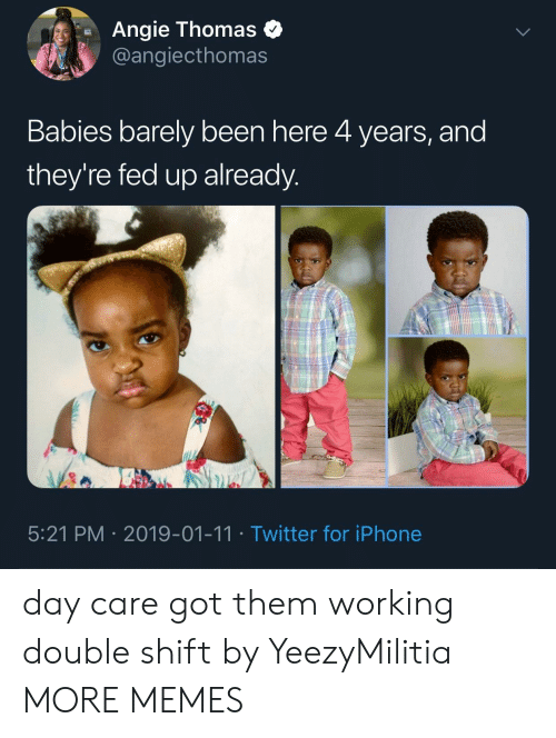 Got Them: Angie Thomas o  @angiecthomas  Babies barely been here 4 years, and  they're fed up already  5:21 PM 2019-01-11 Twitter for iPhone day care got them working double shift by YeezyMilitia MORE MEMES