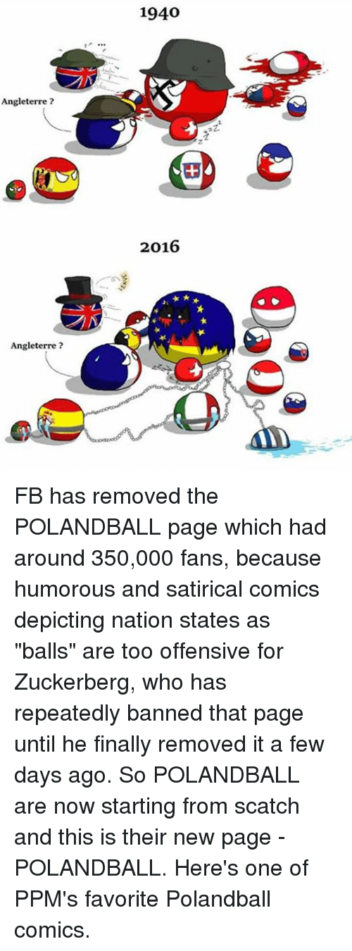 "Memes, Polandball, and 🤖: Angleterre  Angleterre  1940  2016 FB has removed the POLANDBALL page which had around 350,000 fans, because humorous and satirical comics depicting nation states as ""balls"" are too offensive for Zuckerberg, who has repeatedly banned that page until he finally removed it a few days ago.   So POLANDBALL are now starting from scatch and this is their new page - POLANDBALL.  Here's one of PPM's favorite Polandball comics."
